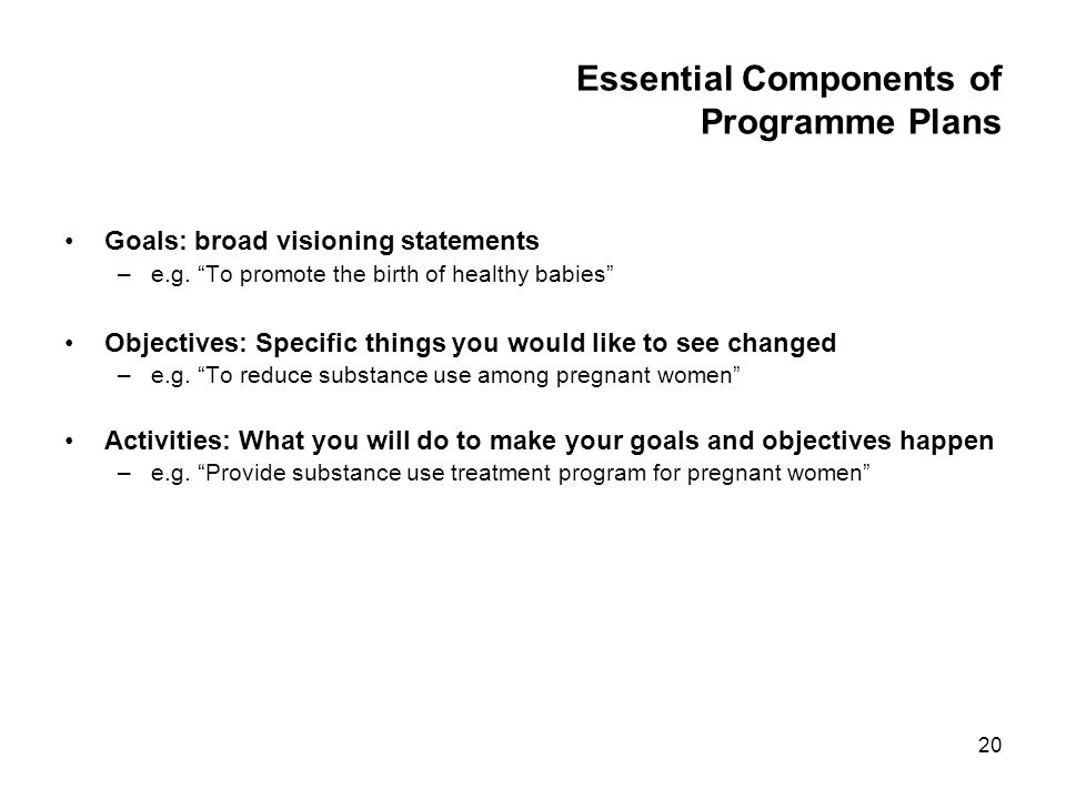 20 Essential Components of Programme Plans Goals: broad visioning statements –e.g. To promote the birth of healthy babies Objectives: Specific things