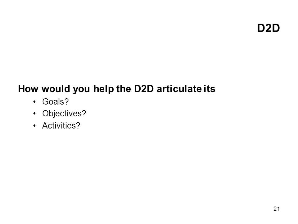 21 D2D How would you help the D2D articulate its Goals? Objectives? Activities?