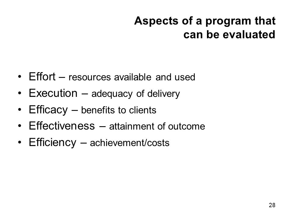 28 Aspects of a program that can be evaluated Effort – resources available and used Execution – adequacy of delivery Efficacy – benefits to clients Effectiveness – attainment of outcome Efficiency – achievement/costs