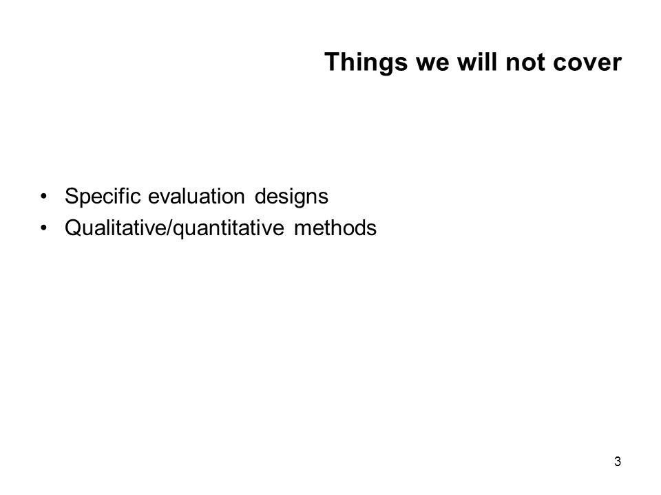 3 Things we will not cover Specific evaluation designs Qualitative/quantitative methods