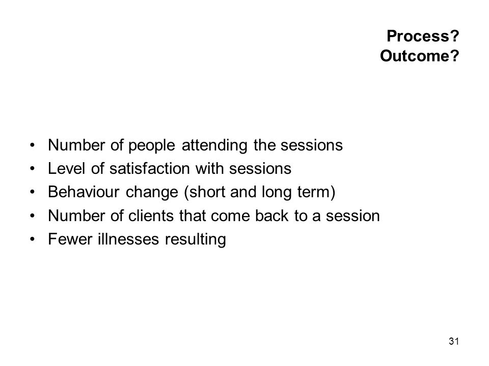 31 Process? Outcome? Number of people attending the sessions Level of satisfaction with sessions Behaviour change (short and long term) Number of clie