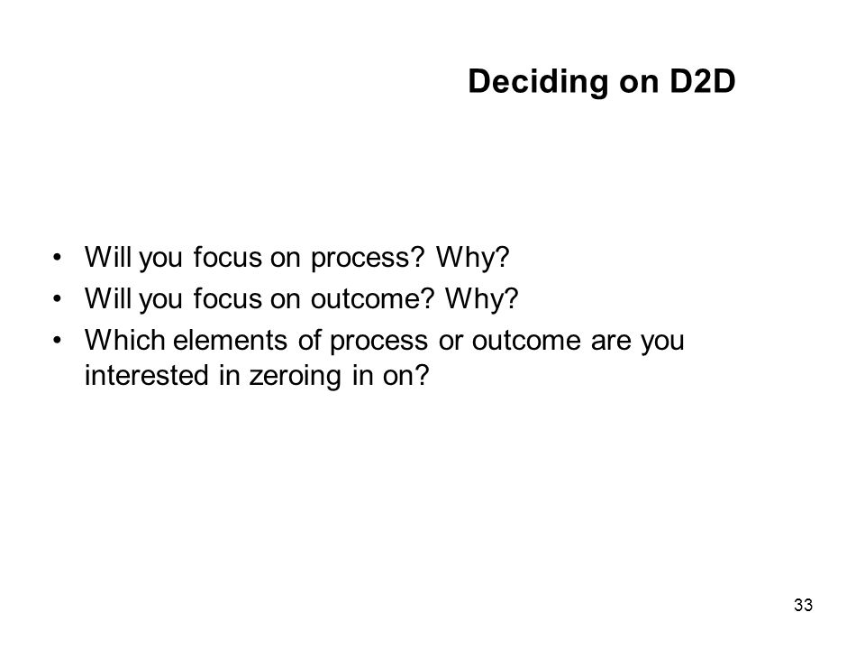 33 Deciding on D2D Will you focus on process? Why? Will you focus on outcome? Why? Which elements of process or outcome are you interested in zeroing