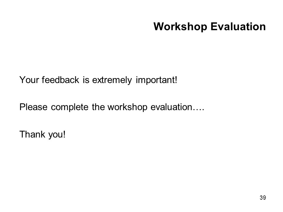 39 Workshop Evaluation Your feedback is extremely important! Please complete the workshop evaluation…. Thank you!