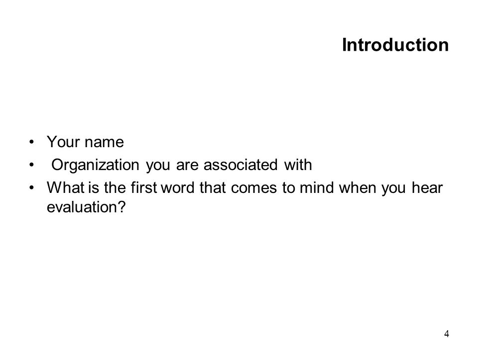 4 Introduction Your name Organization you are associated with What is the first word that comes to mind when you hear evaluation?