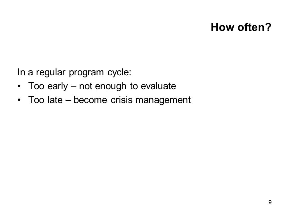 9 How often? In a regular program cycle: Too early – not enough to evaluate Too late – become crisis management