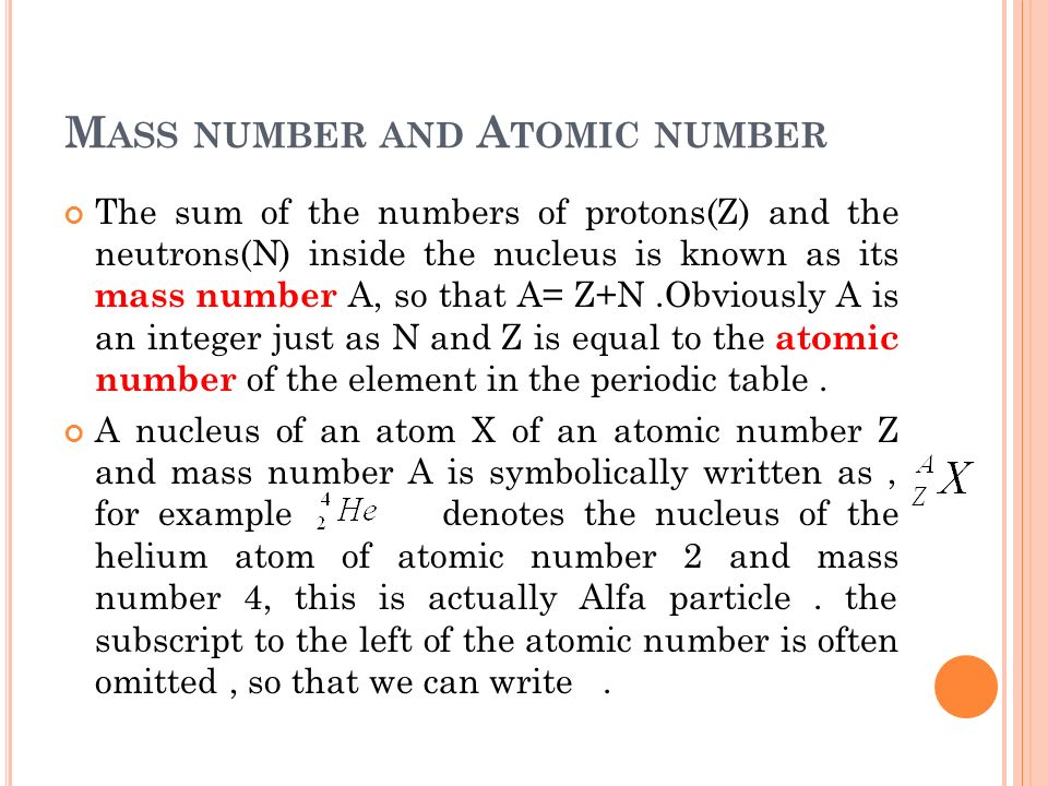 M ASS NUMBER AND A TOMIC NUMBER The sum of the numbers of protons(Z) and the neutrons(N) inside the nucleus is known as its mass number A, so that A=
