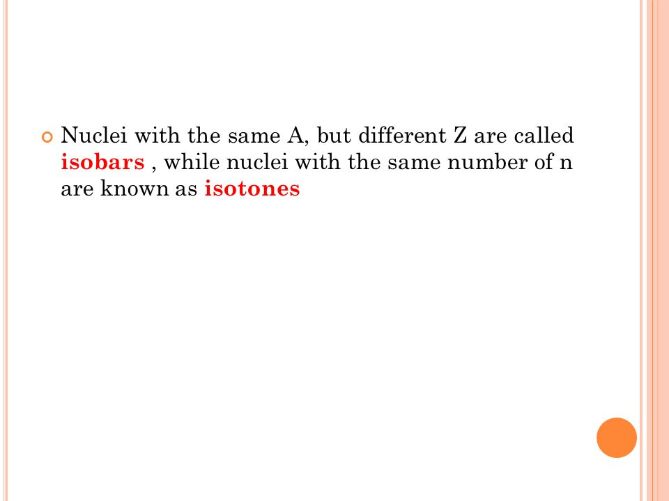 Nuclei with the same A, but different Z are called isobars, while nuclei with the same number of n are known as isotones