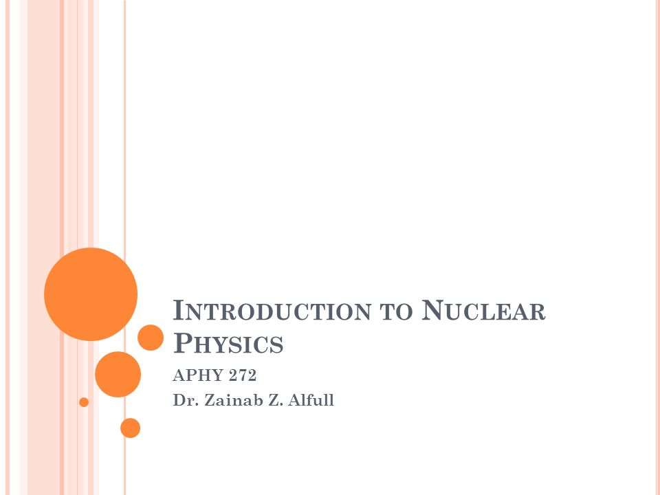 I NTRODUCTION TO N UCLEAR P HYSICS APHY 272 Dr. Zainab Z. Alfull