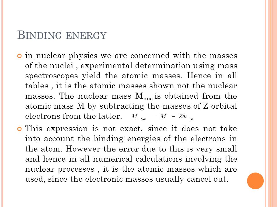 B INDING ENERGY in nuclear physics we are concerned with the masses of the nuclei, experimental determination using mass spectroscopes yield the atomi