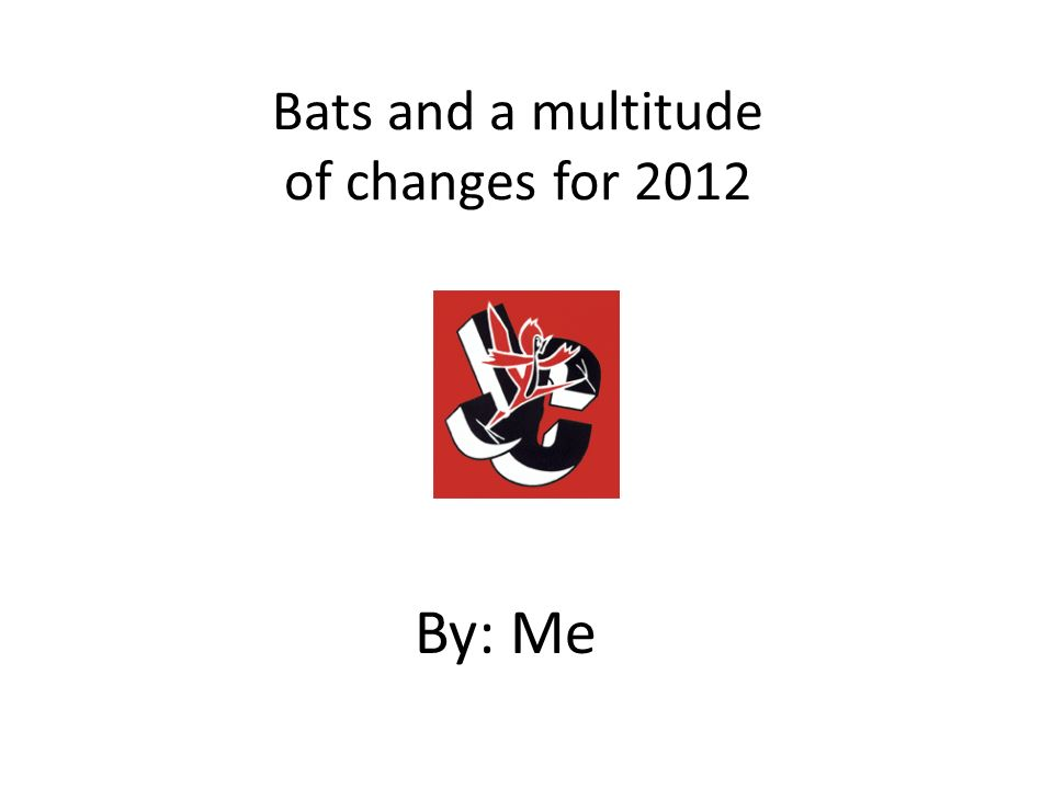 Bats and a multitude of changes for 2012 By: Me