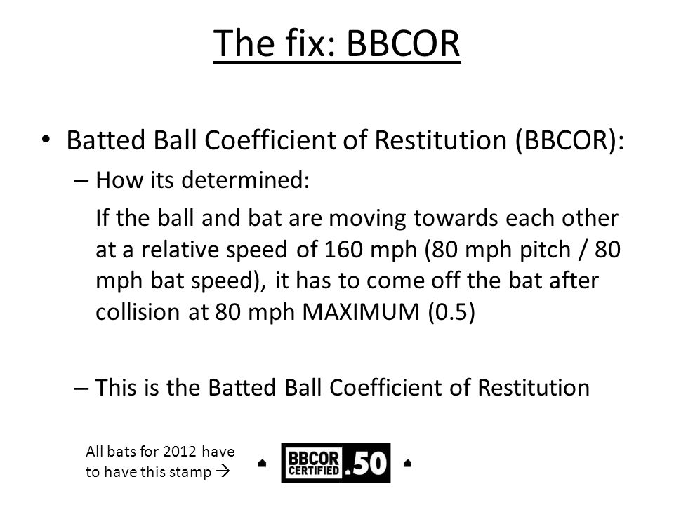 The fix: BBCOR Batted Ball Coefficient of Restitution (BBCOR): – How its determined: If the ball and bat are moving towards each other at a relative s