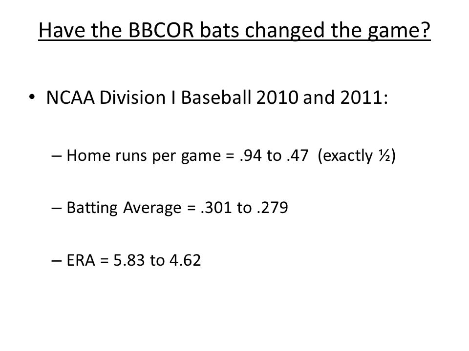 Have the BBCOR bats changed the game? NCAA Division I Baseball 2010 and 2011: – Home runs per game =.94 to.47 (exactly ½) – Batting Average =.301 to.2