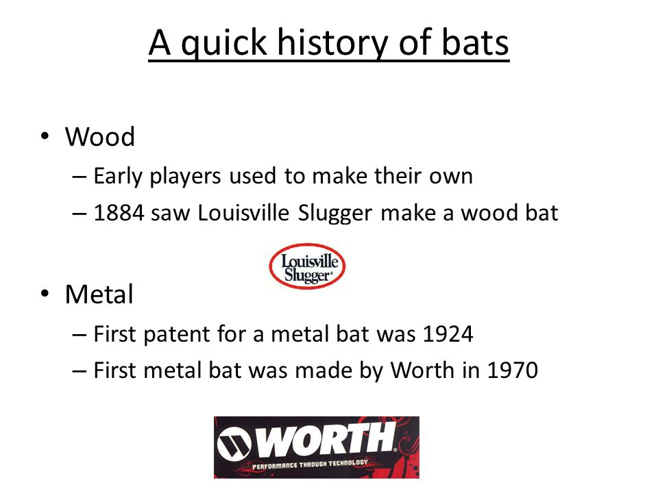 A quick history of bats Wood – Early players used to make their own – 1884 saw Louisville Slugger make a wood bat Metal – First patent for a metal bat was 1924 – First metal bat was made by Worth in 1970