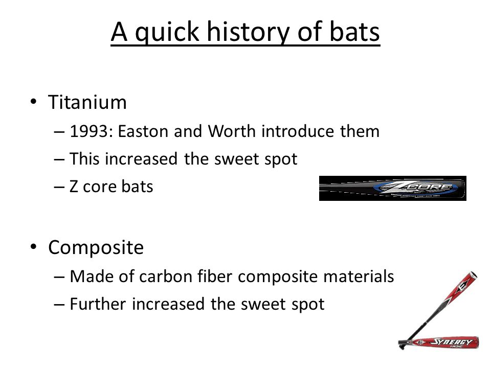 A quick history of bats Titanium – 1993: Easton and Worth introduce them – This increased the sweet spot – Z core bats Composite – Made of carbon fiber composite materials – Further increased the sweet spot