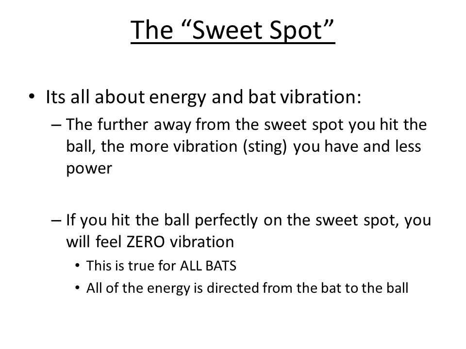 The Sweet Spot Its all about energy and bat vibration: – The further away from the sweet spot you hit the ball, the more vibration (sting) you have an