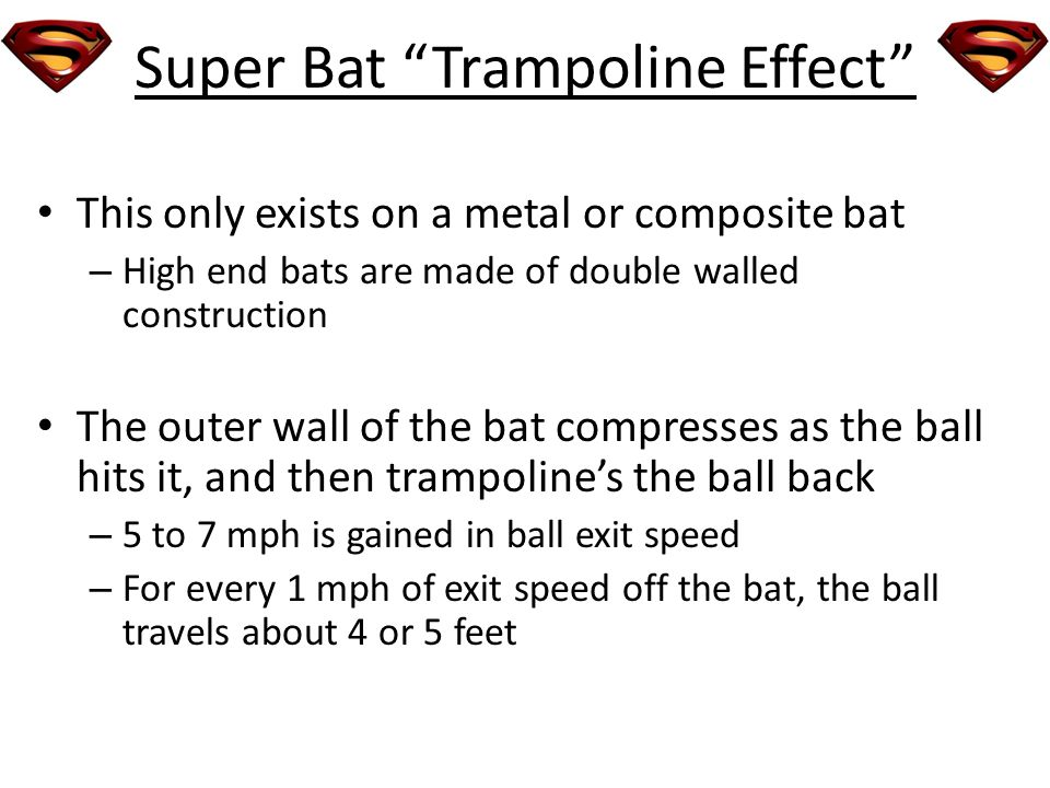 Super Bat Trampoline Effect This only exists on a metal or composite bat – High end bats are made of double walled construction The outer wall of the bat compresses as the ball hits it, and then trampolines the ball back – 5 to 7 mph is gained in ball exit speed – For every 1 mph of exit speed off the bat, the ball travels about 4 or 5 feet