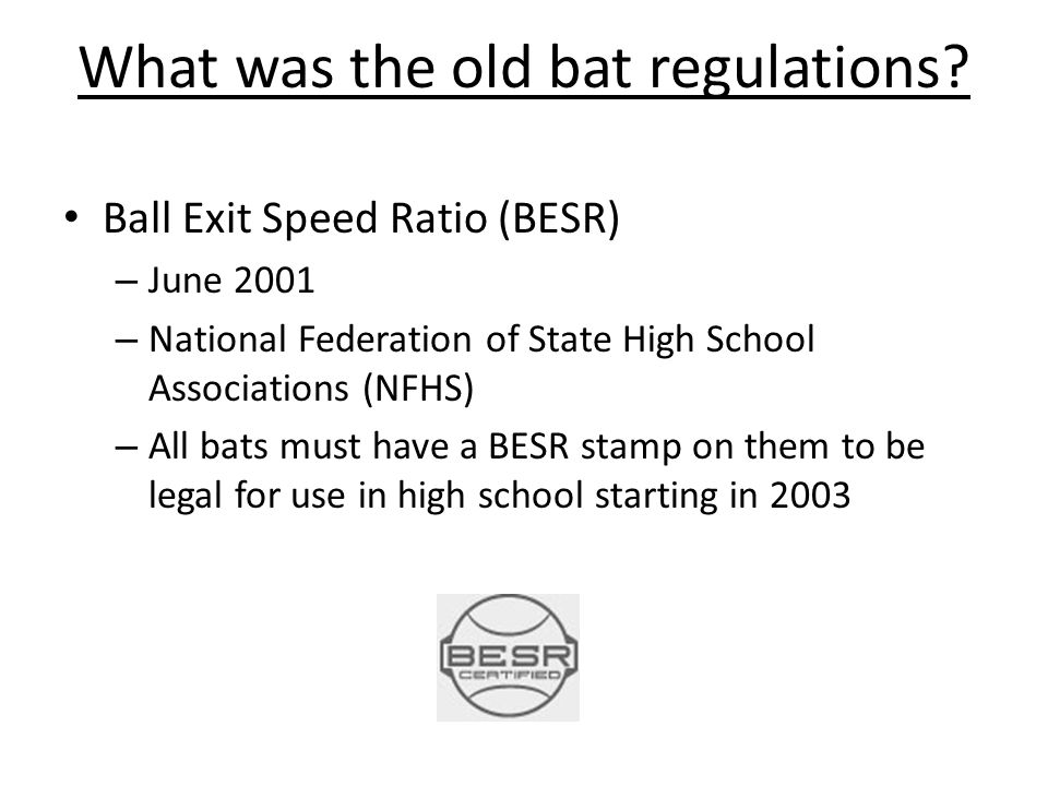 What was the old bat regulations? Ball Exit Speed Ratio (BESR) – June 2001 – National Federation of State High School Associations (NFHS) – All bats m