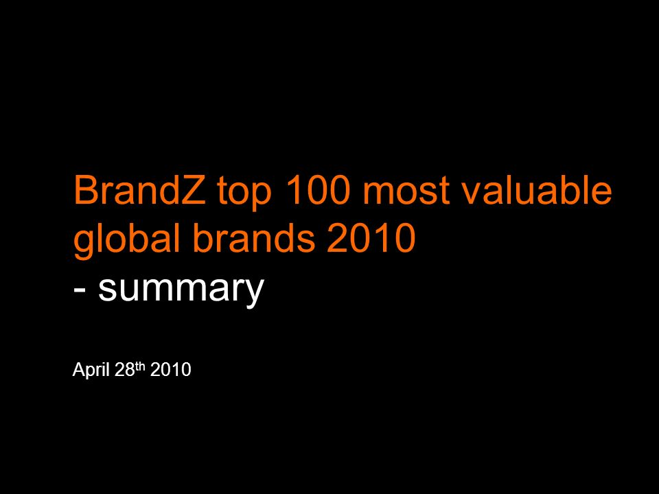 2 a brand is one of the most valuable assets a company has this presentation is a summary of the Millward Brown BrandZ top 100 most valuable global brands 2010 a brand valuation is a measure of the financial value that is attached to the brand there are a number of different methods to derive a brand valuation.