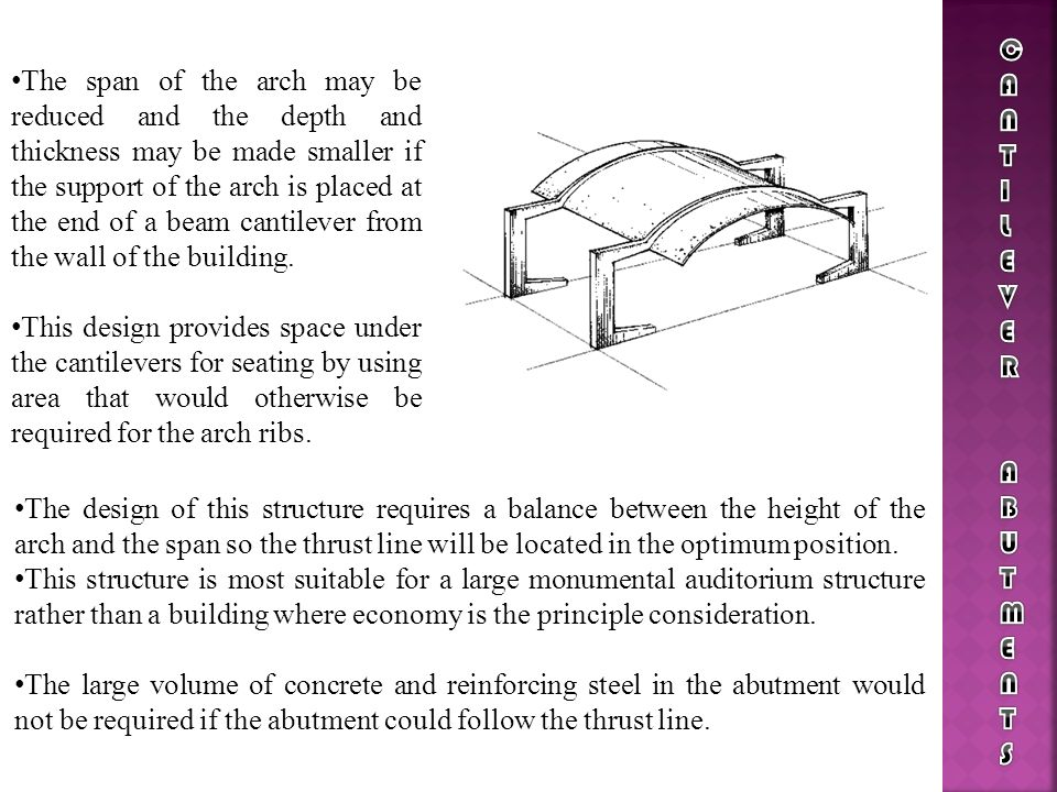 The span of the arch may be reduced and the depth and thickness may be made smaller if the support of the arch is placed at the end of a beam cantilev