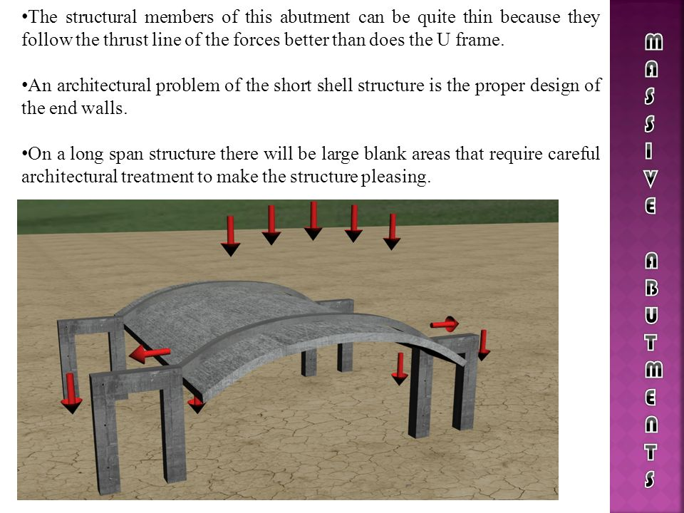 The structural members of this abutment can be quite thin because they follow the thrust line of the forces better than does the U frame. An architect