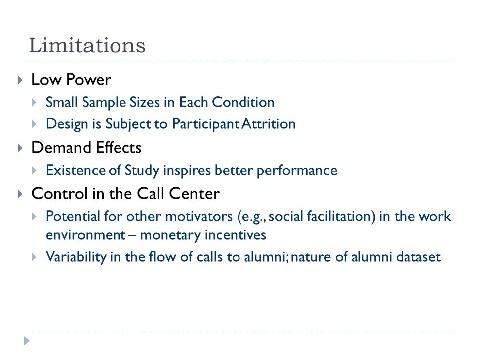 Limitations Low Power Small Sample Sizes in Each Condition Design is Subject to Participant Attrition Demand Effects Existence of Study inspires better performance Control in the Call Center Potential for other motivators (e.g., social facilitation) in the work environment – monetary incentives Variability in the flow of calls to alumni; nature of alumni dataset