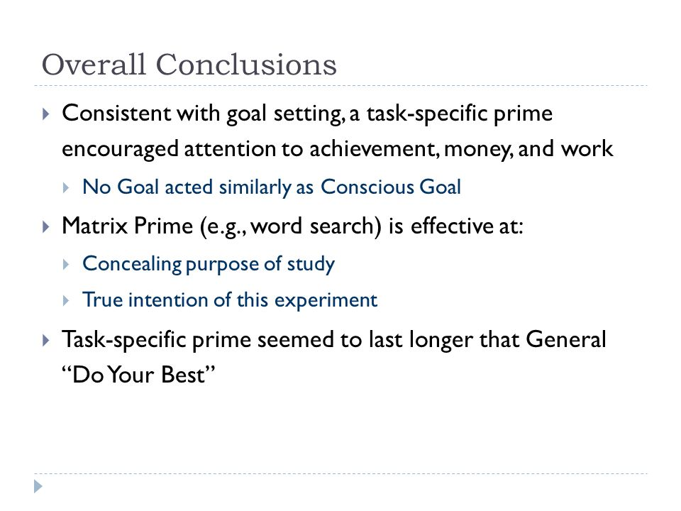 Overall Conclusions Consistent with goal setting, a task-specific prime encouraged attention to achievement, money, and work No Goal acted similarly as Conscious Goal Matrix Prime (e.g., word search) is effective at: Concealing purpose of study True intention of this experiment Task-specific prime seemed to last longer that General Do Your Best