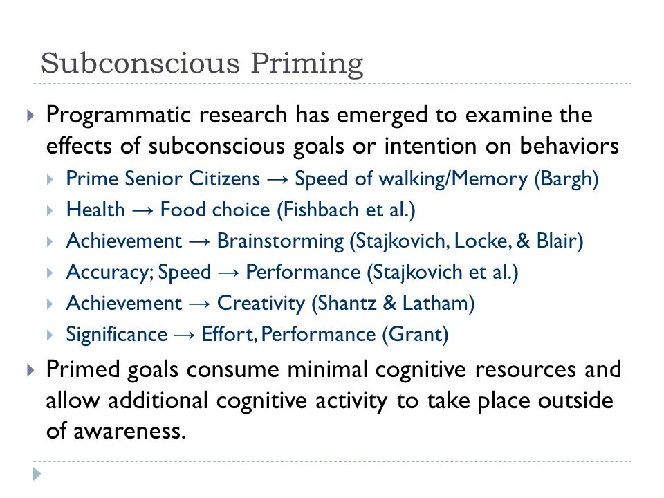 Subconscious Priming Programmatic research has emerged to examine the effects of subconscious goals or intention on behaviors Prime Senior Citizens Speed of walking/Memory (Bargh) Health Food choice (Fishbach et al.) Achievement Brainstorming (Stajkovich, Locke, & Blair) Accuracy; Speed Performance (Stajkovich et al.) Achievement Creativity (Shantz & Latham) Significance Effort, Performance (Grant) Primed goals consume minimal cognitive resources and allow additional cognitive activity to take place outside of awareness.