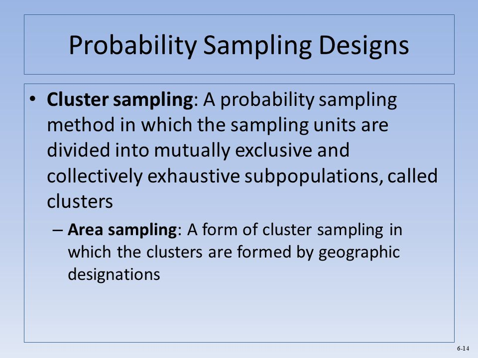 6-14 Probability Sampling Designs Cluster sampling: A probability sampling method in which the sampling units are divided into mutually exclusive and