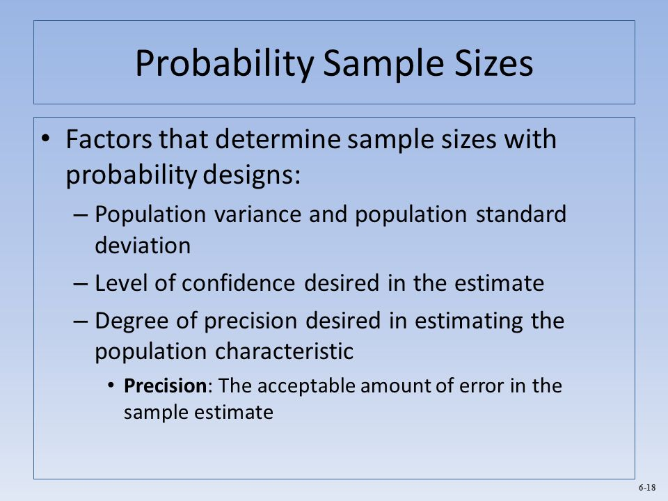 6-18 Probability Sample Sizes Factors that determine sample sizes with probability designs: – Population variance and population standard deviation –