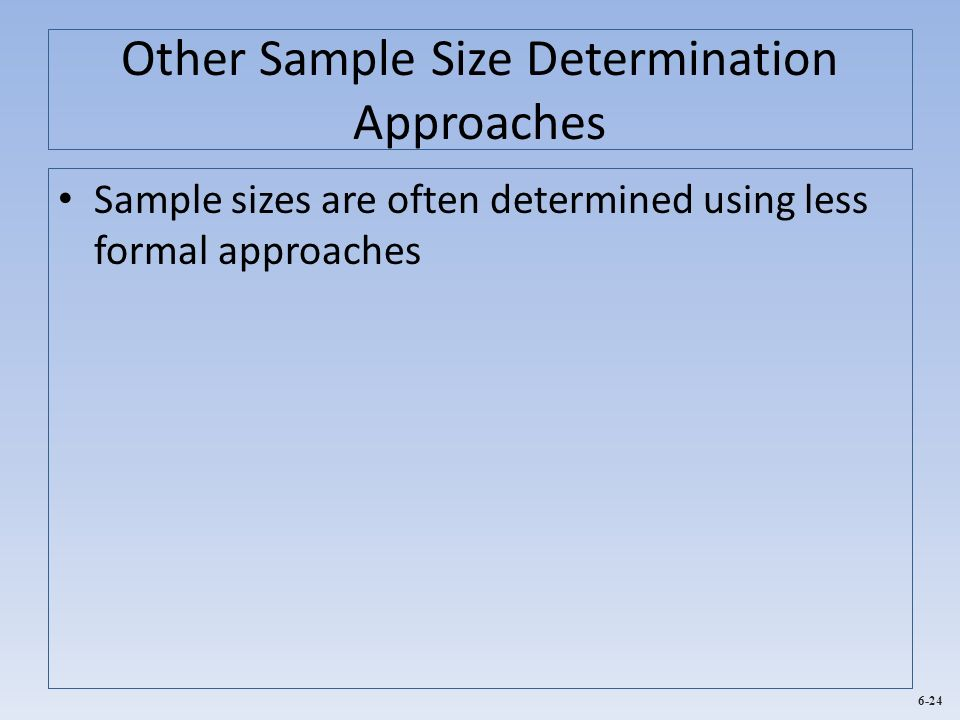 6-24 Other Sample Size Determination Approaches Sample sizes are often determined using less formal approaches
