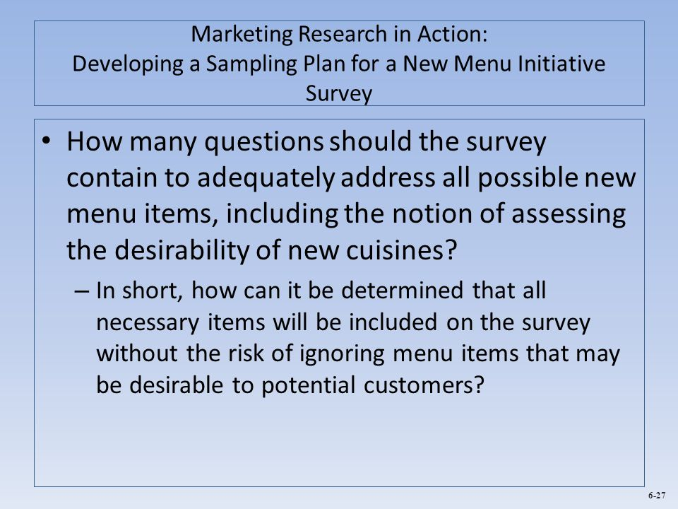 6-27 Marketing Research in Action: Developing a Sampling Plan for a New Menu Initiative Survey How many questions should the survey contain to adequat