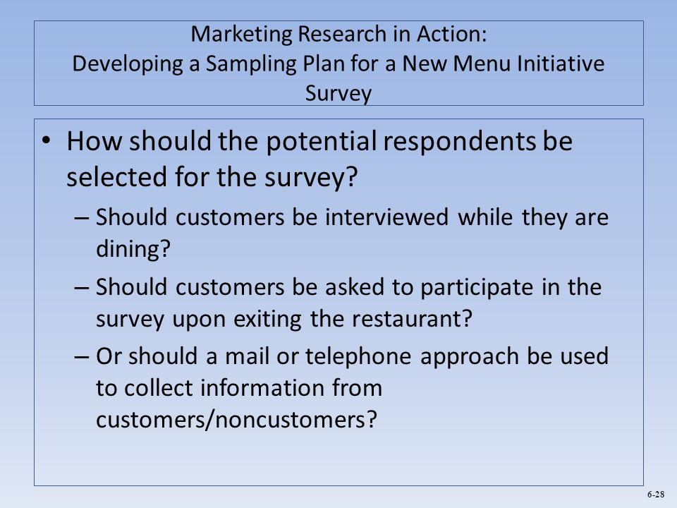 6-28 Marketing Research in Action: Developing a Sampling Plan for a New Menu Initiative Survey How should the potential respondents be selected for th
