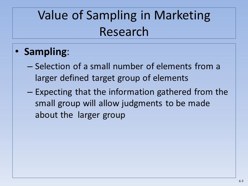 6-3 Value of Sampling in Marketing Research Sampling: – Selection of a small number of elements from a larger defined target group of elements – Expec