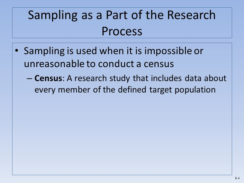 6-4 Sampling as a Part of the Research Process Sampling is used when it is impossible or unreasonable to conduct a census – Census: A research study t
