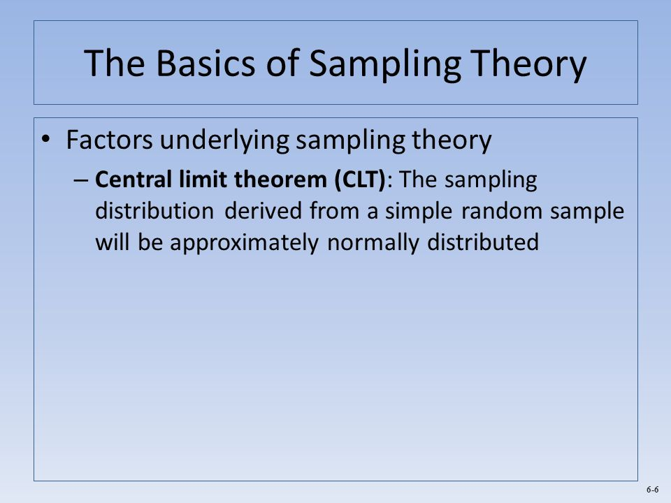 6-6 The Basics of Sampling Theory Factors underlying sampling theory – Central limit theorem (CLT): The sampling distribution derived from a simple ra