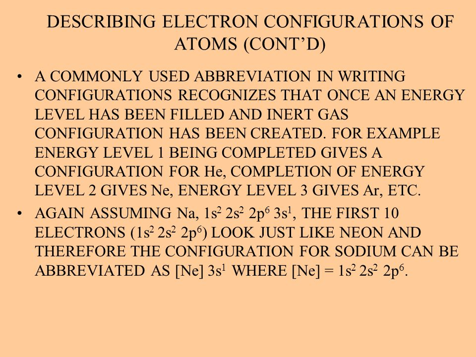 DESCRIBING ELECTRON CONFIGURATIONS OF ATOMS (CONTD) A COMMONLY USED ABBREVIATION IN WRITING CONFIGURATIONS RECOGNIZES THAT ONCE AN ENERGY LEVEL HAS BE