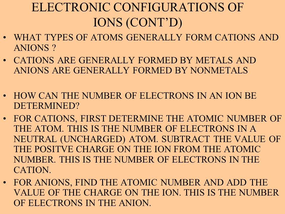 ELECTRONIC CONFIGURATIONS OF IONS (CONTD) WHAT TYPES OF ATOMS GENERALLY FORM CATIONS AND ANIONS ? CATIONS ARE GENERALLY FORMED BY METALS AND ANIONS AR