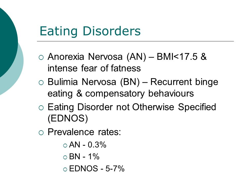 Eating Disorders Anorexia Nervosa (AN) – BMI<17.5 & intense fear of fatness Bulimia Nervosa (BN) – Recurrent binge eating & compensatory behaviours Eating Disorder not Otherwise Specified (EDNOS) Prevalence rates: AN - 0.3% BN - 1% EDNOS - 5-7%