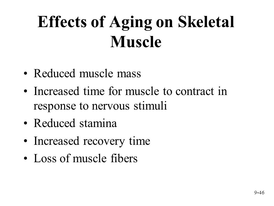 9-46 Effects of Aging on Skeletal Muscle Reduced muscle mass Increased time for muscle to contract in response to nervous stimuli Reduced stamina Incr