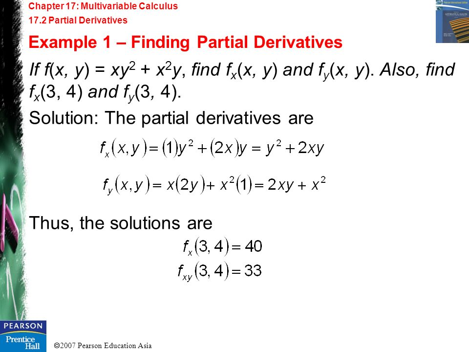 2007 Pearson Education Asia Chapter 17: Multivariable Calculus 17.2 Partial Derivatives Example 1 – Finding Partial Derivatives If f(x, y) = xy 2 + x
