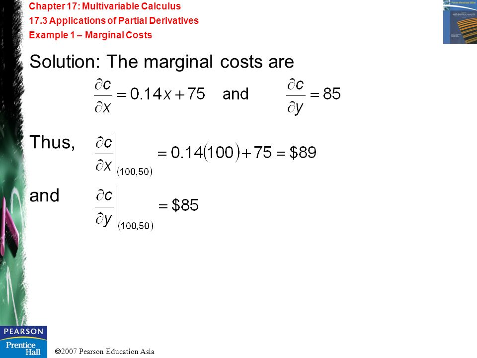 2007 Pearson Education Asia Chapter 17: Multivariable Calculus 17.3 Applications of Partial Derivatives Example 1 – Marginal Costs Solution: The margi