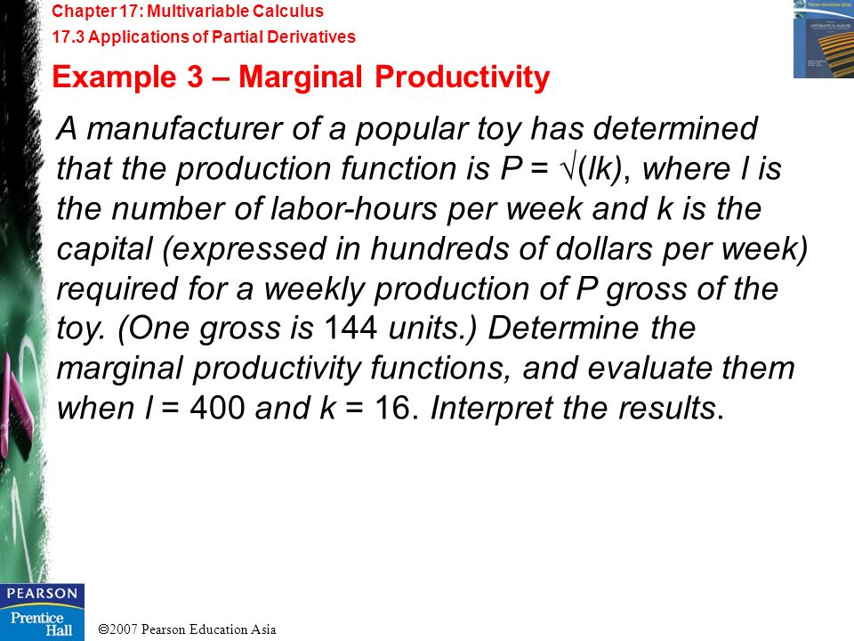 2007 Pearson Education Asia Chapter 17: Multivariable Calculus 17.3 Applications of Partial Derivatives Example 3 – Marginal Productivity A manufactur