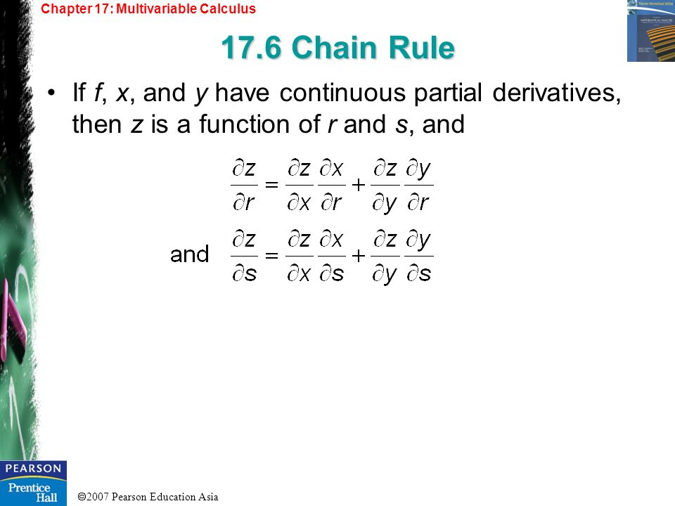 2007 Pearson Education Asia Chapter 17: Multivariable Calculus 17.6 Chain Rule If f, x, and y have continuous partial derivatives, then z is a functio