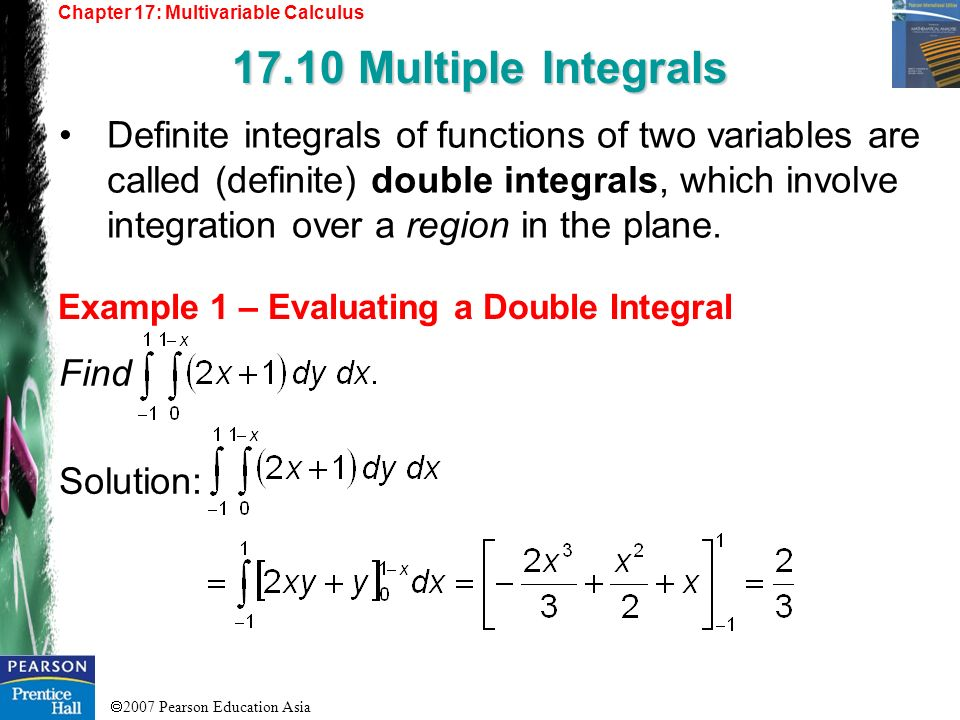 2007 Pearson Education Asia Chapter 17: Multivariable Calculus 17.10 Multiple Integrals Example 1 – Evaluating a Double Integral Definite integrals of
