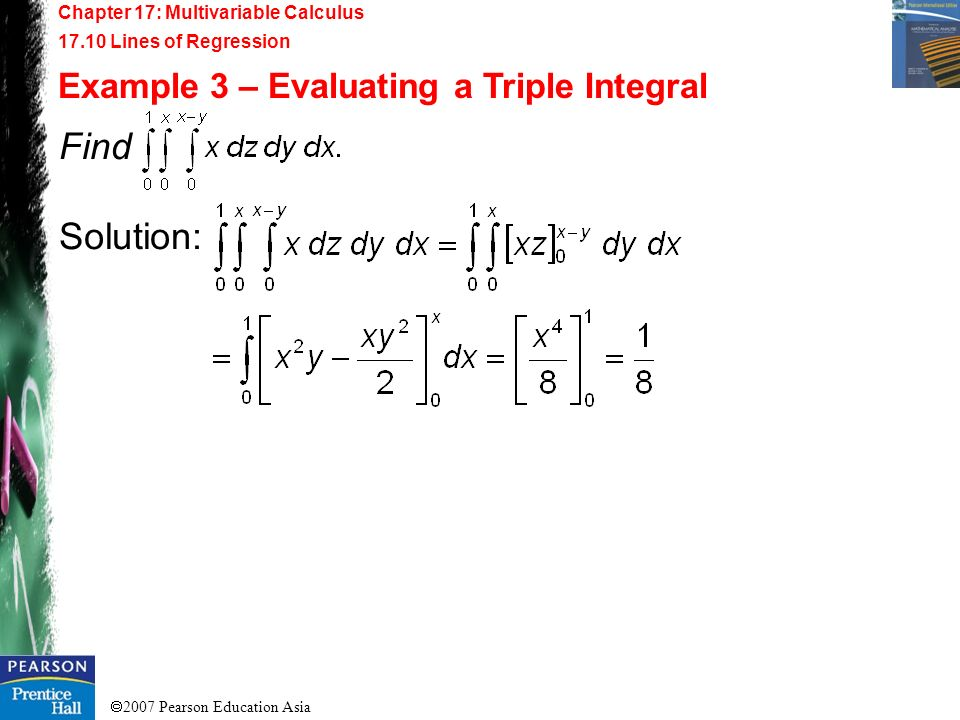 2007 Pearson Education Asia Chapter 17: Multivariable Calculus 17.10 Lines of Regression Example 3 – Evaluating a Triple Integral Find Solution: