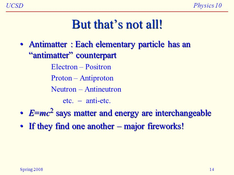 UCSD Physics 10 Spring 200814 But thats not all! Antimatter : Each elementary particle has an antimatter counterpartAntimatter : Each elementary parti