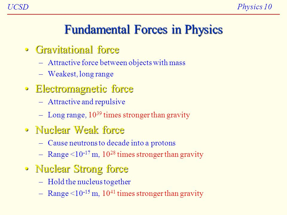 UCSD Physics 10 Fundamental Forces in Physics Gravitational forceGravitational force –Attractive force between objects with mass –Weakest, long range