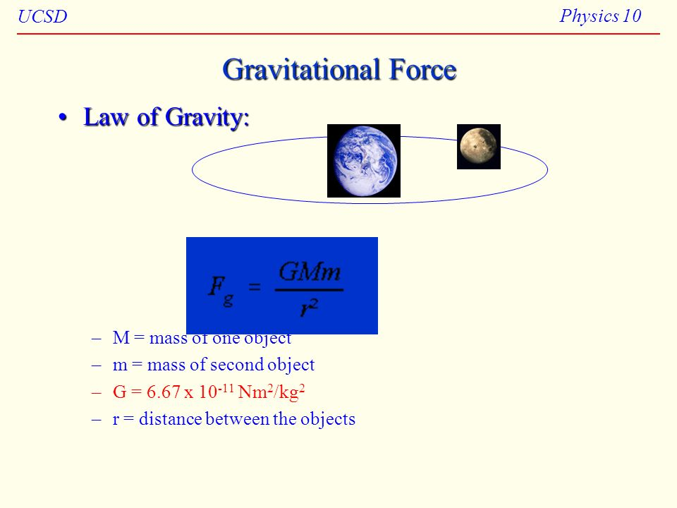 UCSD Physics 10 Law of Gravity:Law of Gravity: –M = mass of one object –m = mass of second object –G = 6.67 x 10 -11 Nm 2 /kg 2 –r = distance between