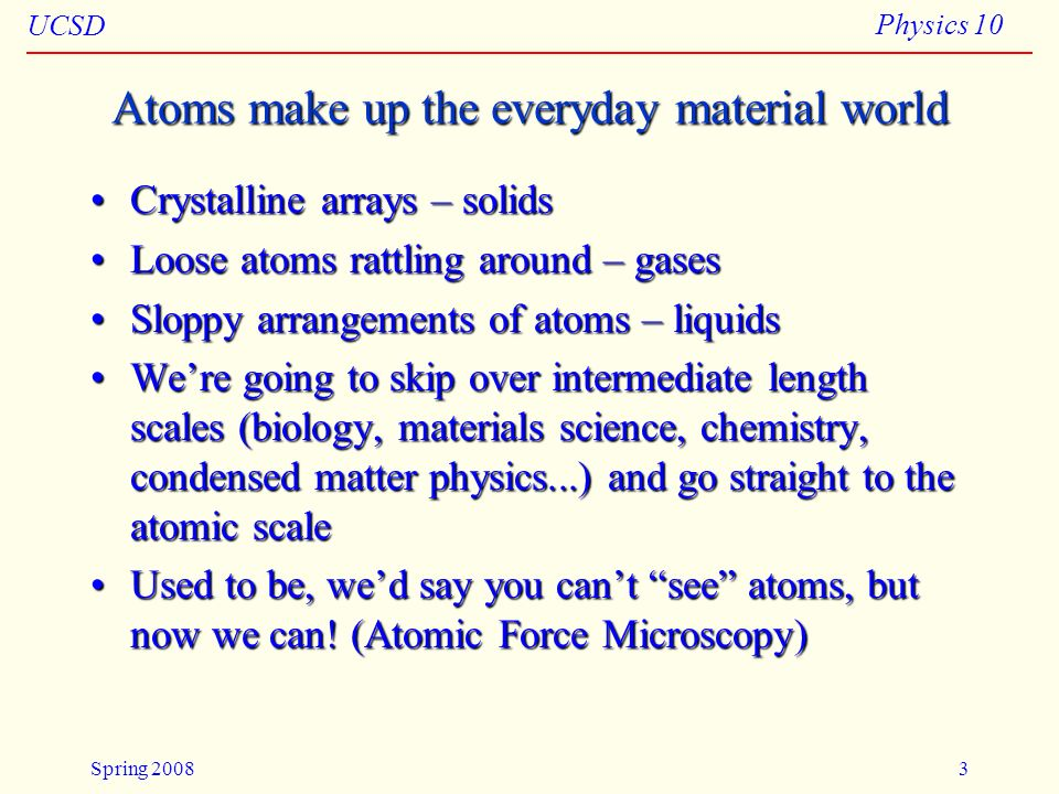 UCSD Physics 10 Spring 20083 Atoms make up the everyday material world Crystalline arrays – solidsCrystalline arrays – solids Loose atoms rattling aro