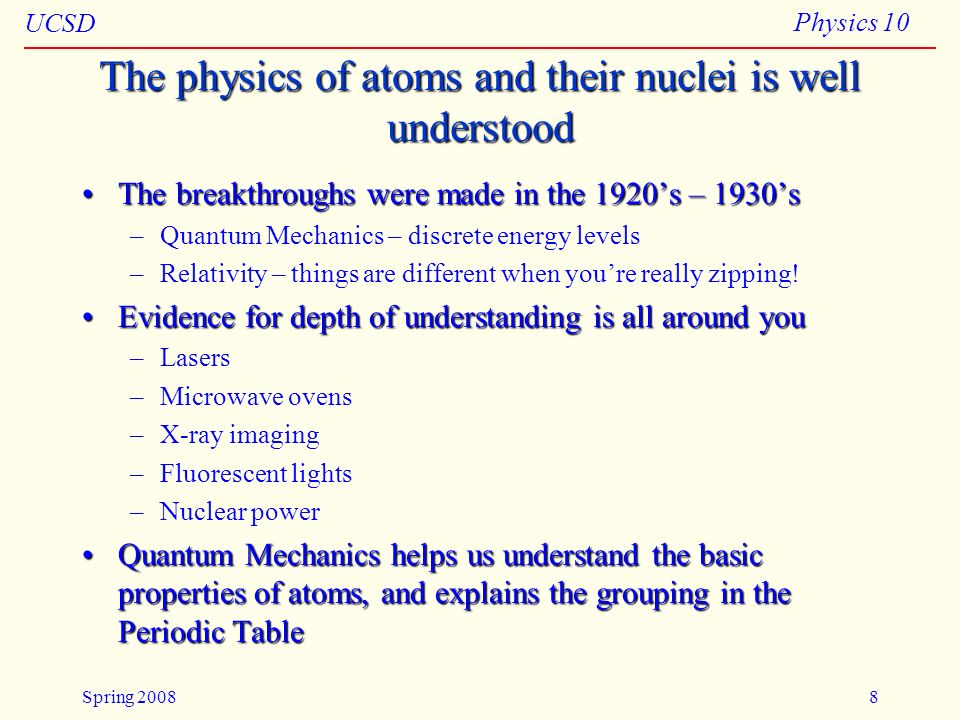 UCSD Physics 10 Spring 20088 The physics of atoms and their nuclei is well understood The breakthroughs were made in the 1920s – 1930sThe breakthrough